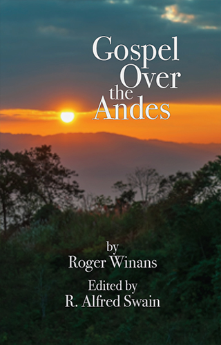 Gospel Over the Andes by Roger Winans, Edited by R. Alfred Swain
